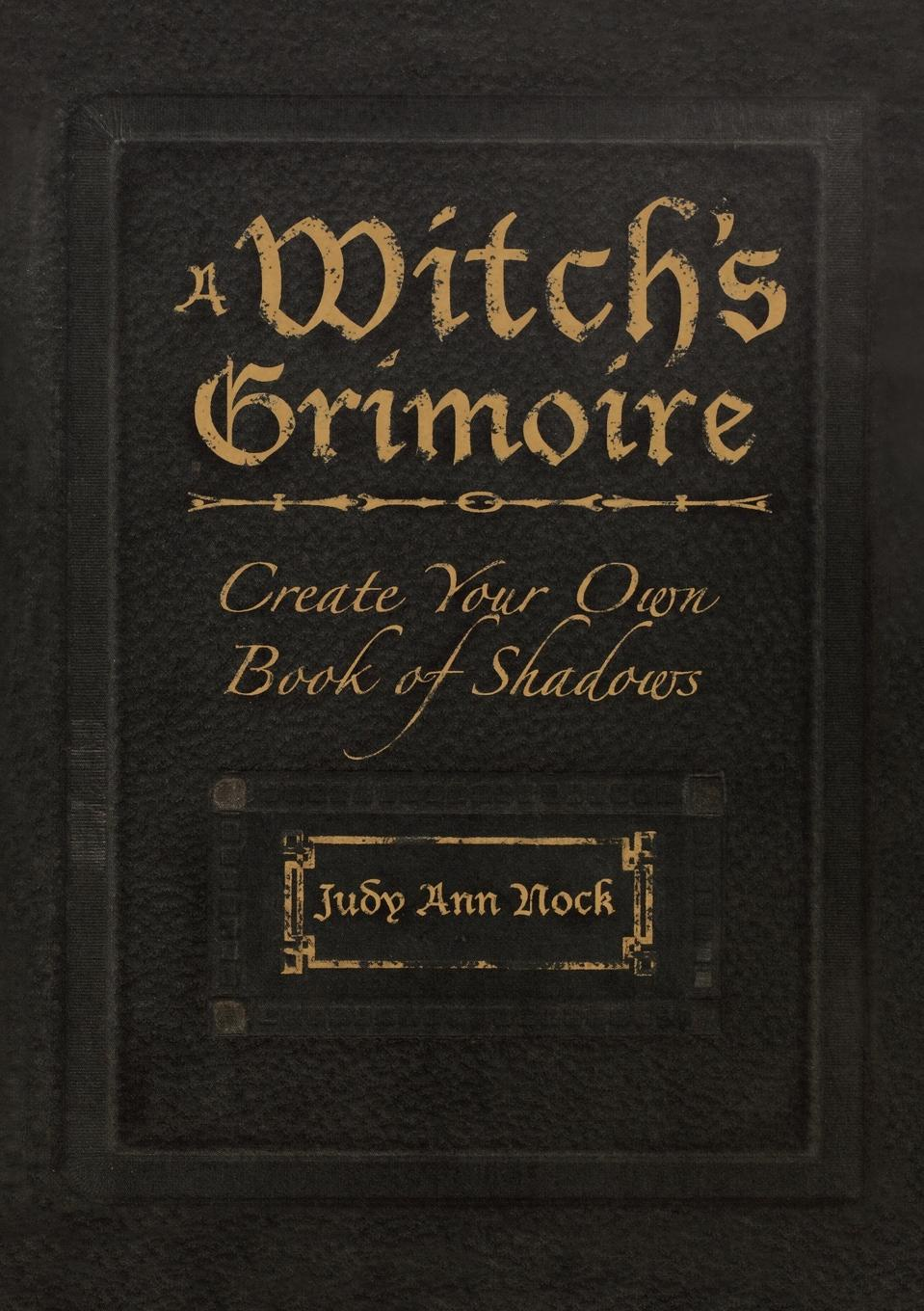 Judy Ann Nock A Witch.s Grimoire. Create Your Own Book of Shadows kate west the real witches' book of spells and rituals