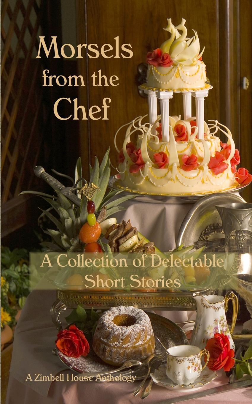 Zimbell House Publishing Morsels from the Chef. A Collection of Delectable Short Stories the soul of a chef
