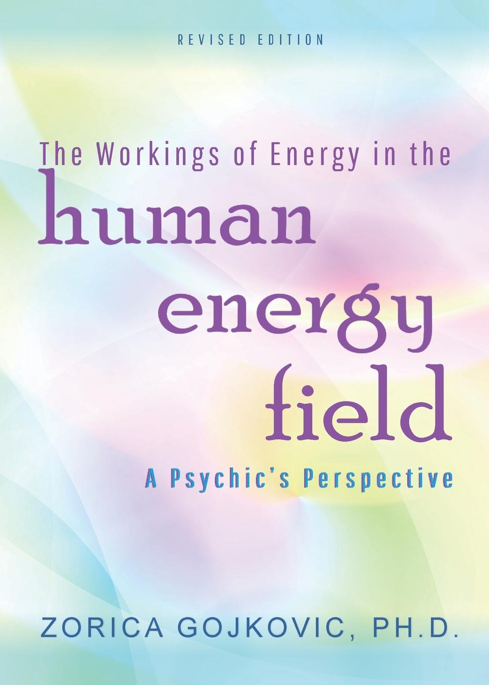 Zorica Gojkovic PhD The Workings of Energy in the Human Energy Field. A Psychic.s Perspective ken blanchard the energy bus 10 rules to fuel your life work and team with positive energy