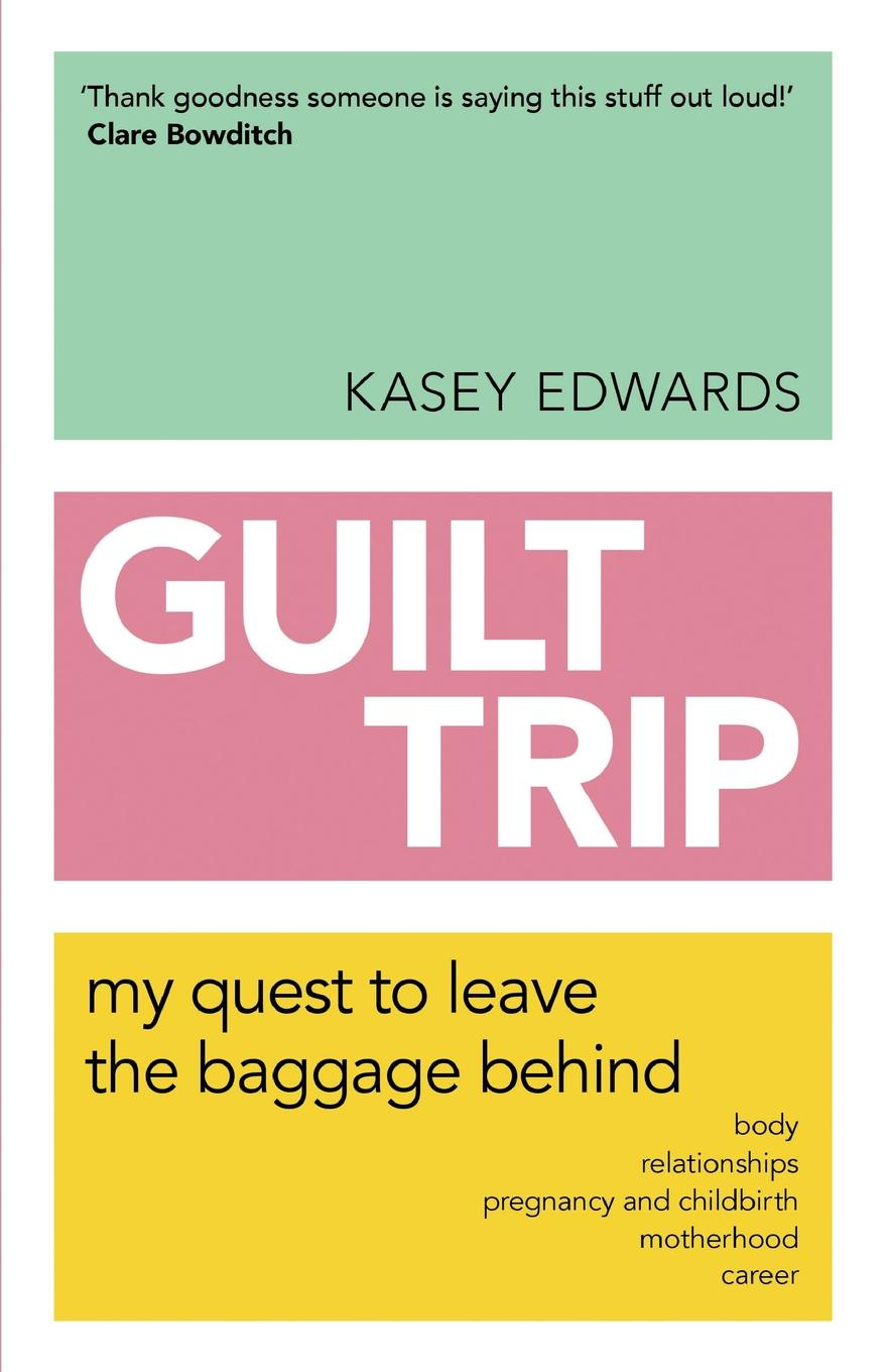 Kasey Edwards Guilt Trip. My Quest to Leave the Baggage Behind