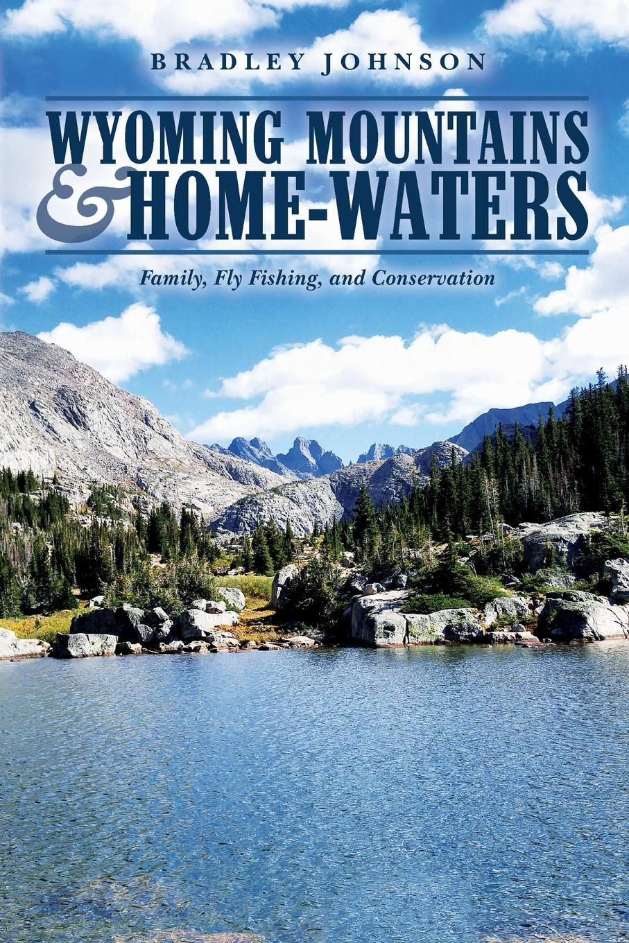 Bradley Johnson Wyoming Mountains . Home-waters. Family, Fly Fishing, and Conservation waters and the wild air exp