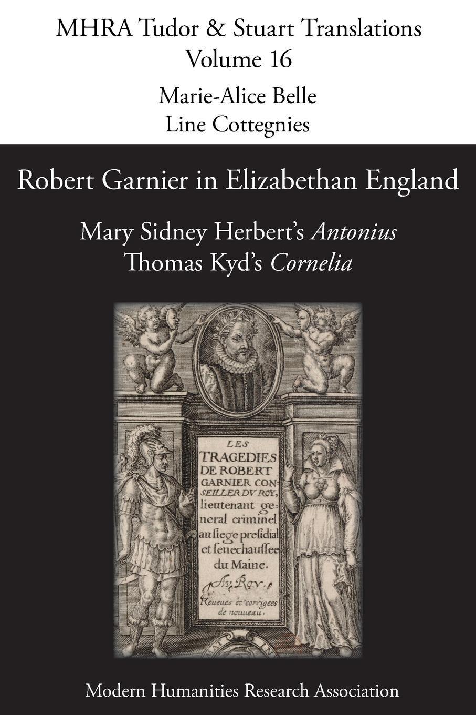 Robert Garnier in Elizabethan England. Mary Sidney Herbert.s .Antonius. and Thomas Kyd.s .Cornelia. robert garnier cornelia von thomas kyd nach dem drucke vom jahre 1594