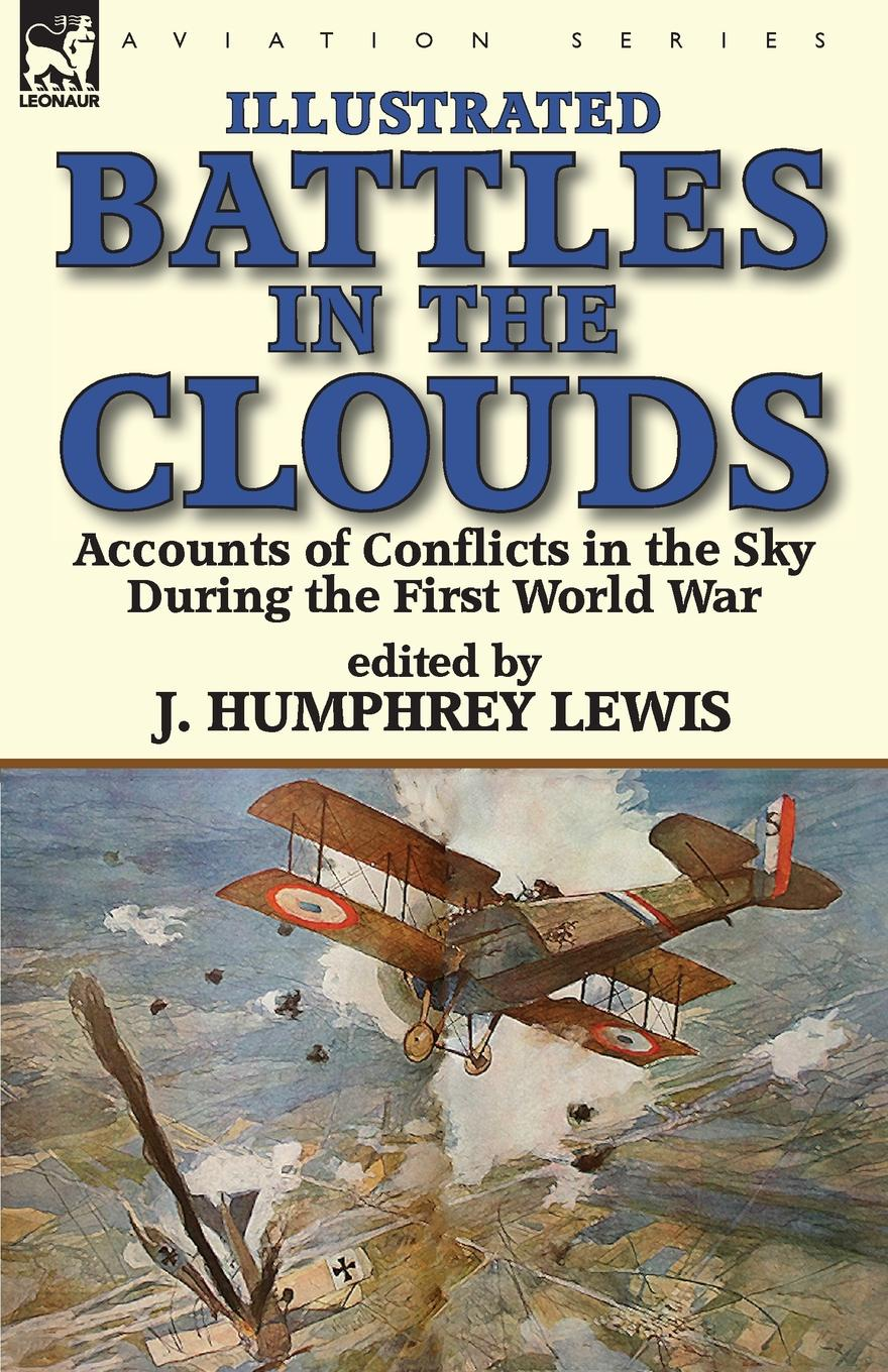 J. Humphrey Lewis Battles in the Clouds. Accounts of Conflicts in the Sky during the First World War george f campbell pat o brien war with the r f c two personal accounts of airmen during the first world war 1914 18