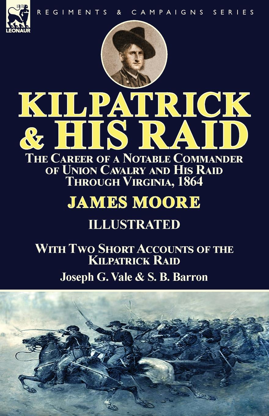 James Moore, Joseph G. Vale, S. B. Barron Kilpatrick and His Raid. the Career of a Notable Commander of Union Cavalry and His Raid Through Virginia, 1864, With Two Short Accounts of the Kilpatrick Raid david kilpatrick a essentials of assessing preventing and overcoming reading difficulties