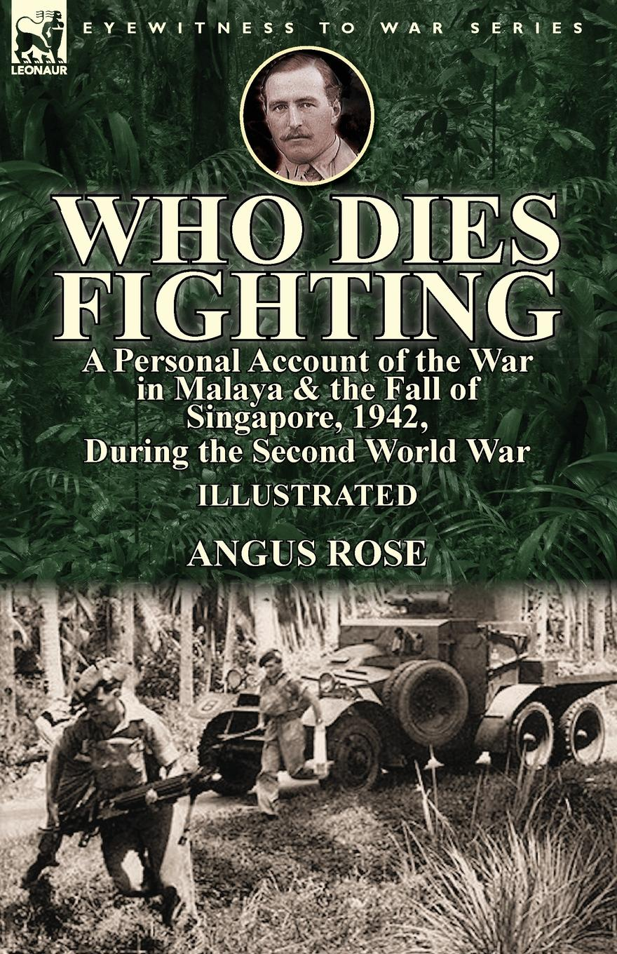 Angus Rose Who Dies Fighting. a Personal Account of the War in Malaya . the Fall of Singapore, 1942, During the Second World War