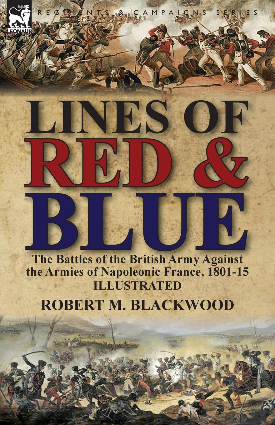Robert M. Blackwood Lines of Red . Blue. the Battles of the British Army Against the Armies of Napoleonic France, 1801-15