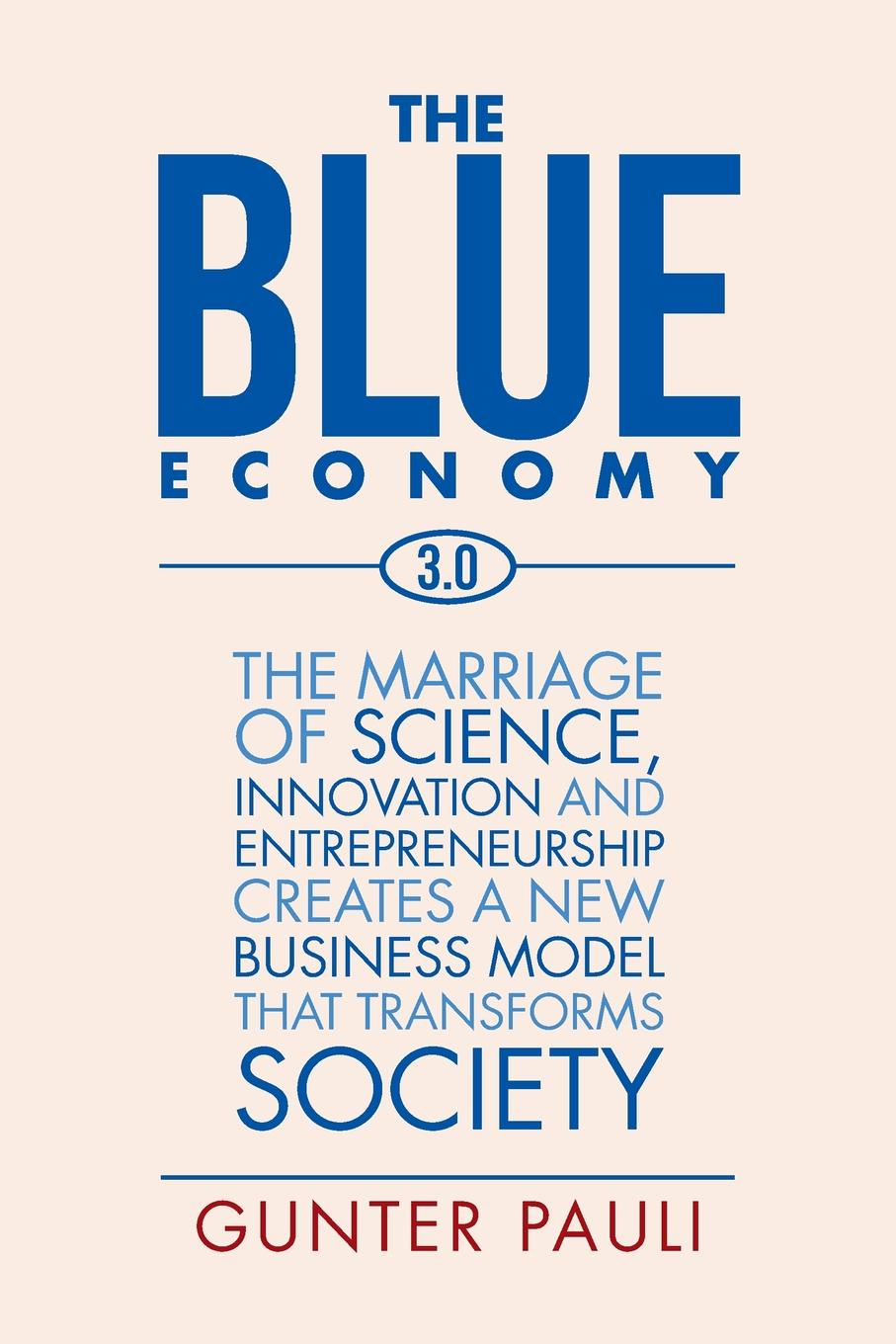 Gunter Pauli The Blue Economy 3.0. The marriage of science, innovation and entrepreneurship creates a new business model that transforms society a tree is a plant