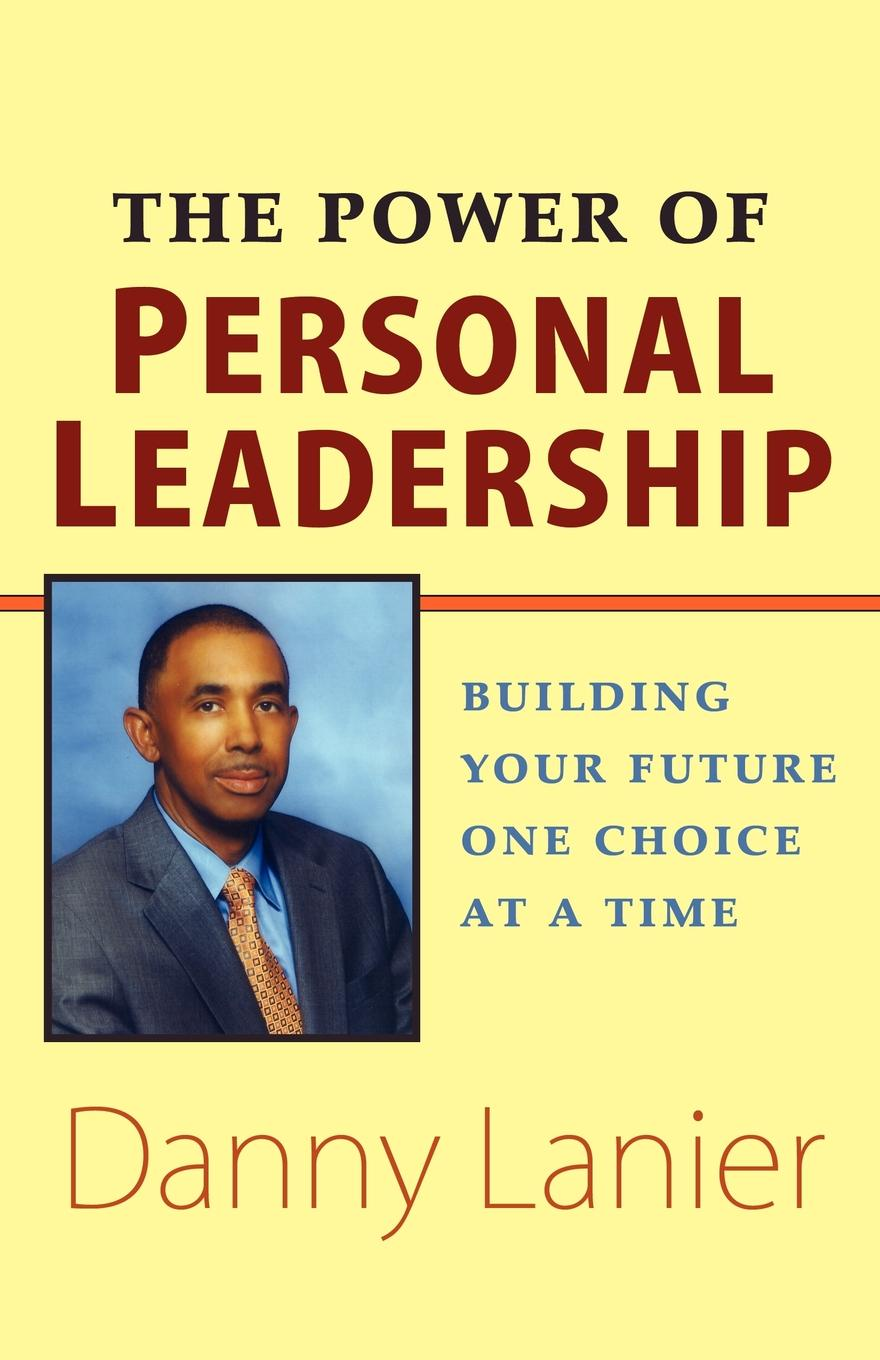 Danny Lanier The Power of Personal Leadership. Building Your Future One Choice at a Time thomas kolditz a in extremis leadership leading as if your life depended on it