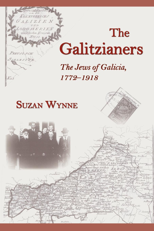 Suzan F. Wynne The Galitzianers. The Jews of Galicia, 1772-1918 левитац и еврейская община в россии 1772 1917 the jewish community in russia 1772 1917