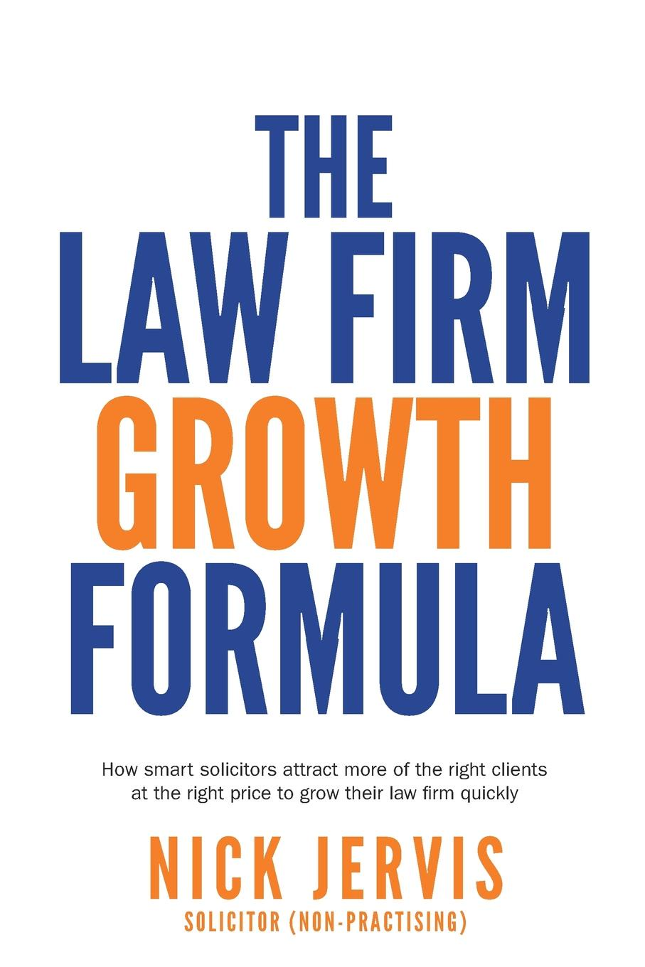 Nick Jervis Law Firm Growth Formula. How smart solicitors attract more of the right clients at the right price to grow their law firm quickly fergus o connell earn more stress less how to attract wealth using the secret science of getting rich your practical guide to living the law of attraction