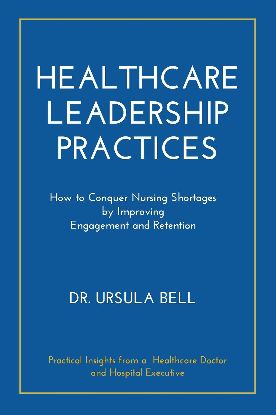 Dr. Ursula Bell Healthcare Leadership Practices. How to Conquer Nursing Shortages by Improving Engagement and Retention mckimm judy abc of clinical leadership