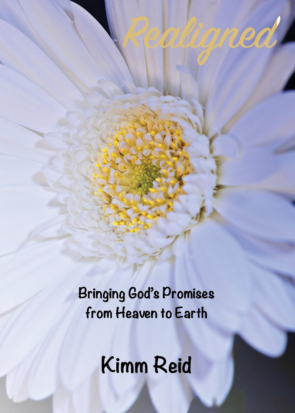 Kimm Reid Realigned. Bringing God.s Promises from Heaven to Earth can t wait to get to heaven