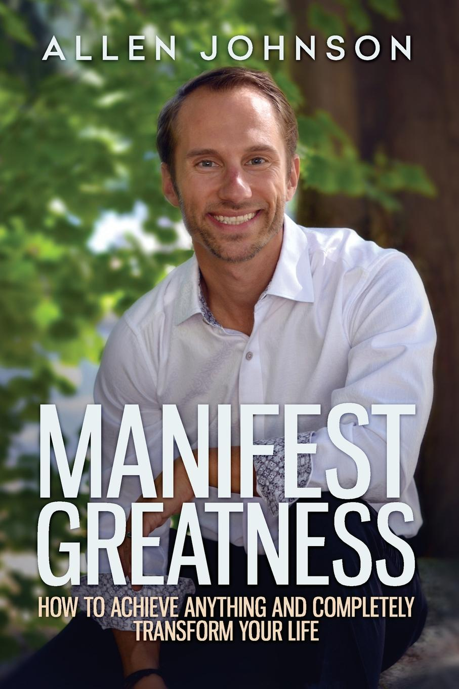 Allen Chey Johnson Manifest Greatness. How to achieve anything and completely transform your life allen chey johnson manifest greatness how to achieve anything and completely transform your life