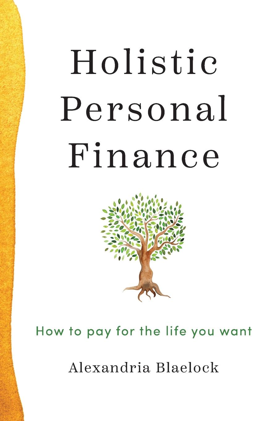 Alexandria Blaelock Holistic Personal Finance. How to pay for the life you want charles schwab jr make money work for you instead of you working for it lessons from a portfolio manager