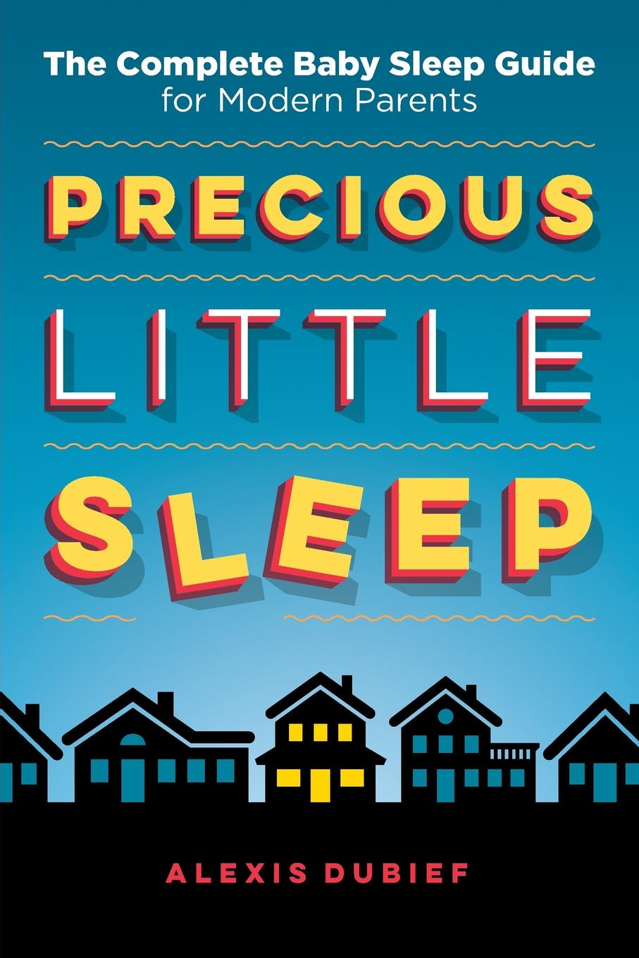 Alexis Dubief Precious Little Sleep. The Complete Baby Sleep Guide for Modern Parents martha sears the baby sleep book how to help your baby to sleep and have a restful night