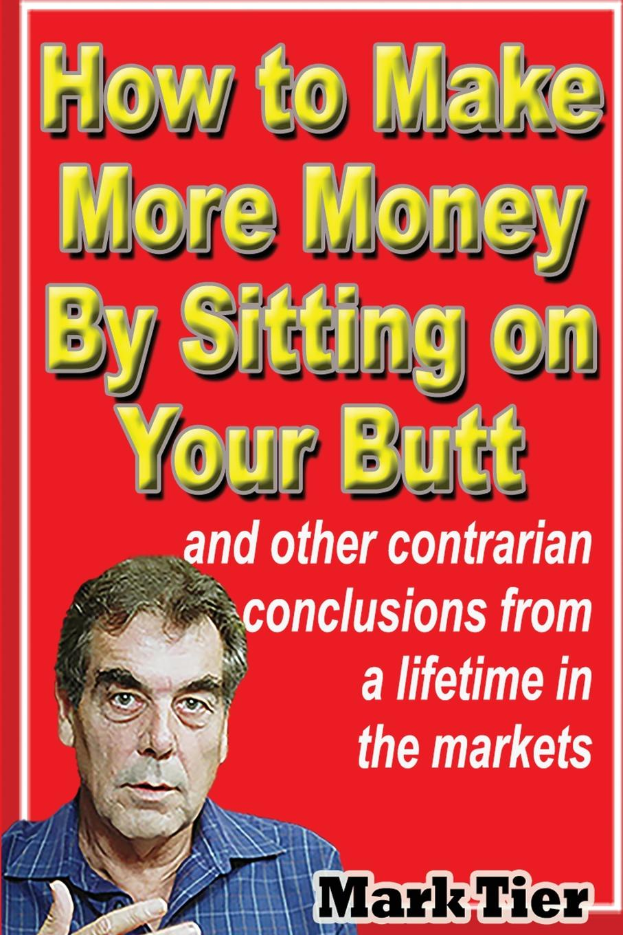 Mark Tier How to Make More Money By Sitting on Your Butt. and other contrarian conclusions from a lifetime in the markets michael roberto a unlocking creativity how to solve any problem and make the best decisions by shifting creative mindsets