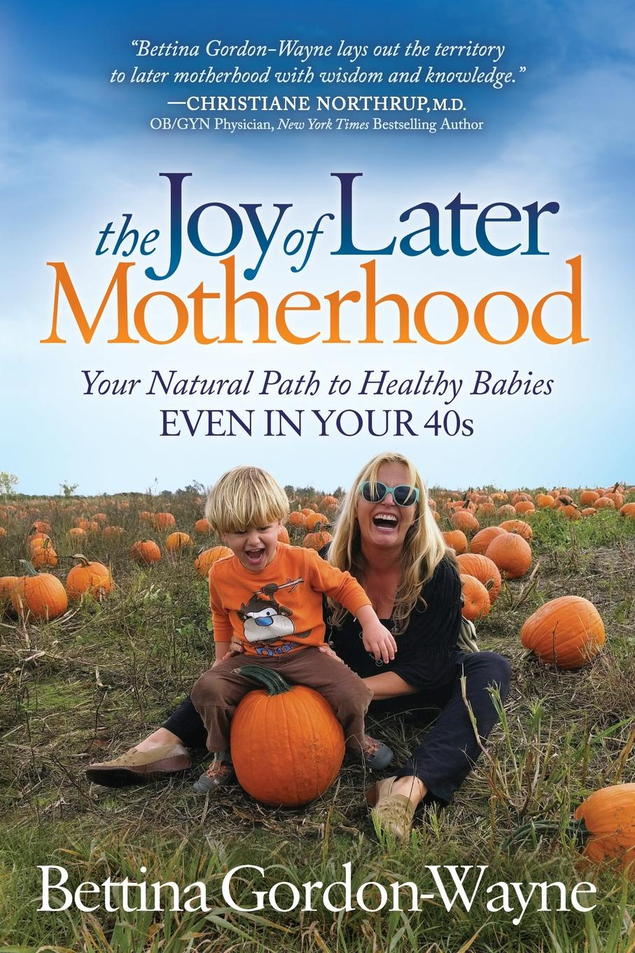 Bettina Gordon The Joy of Later Motherhood. Your Natural Path to Healthy Babies Even in Your 40.s motherhood