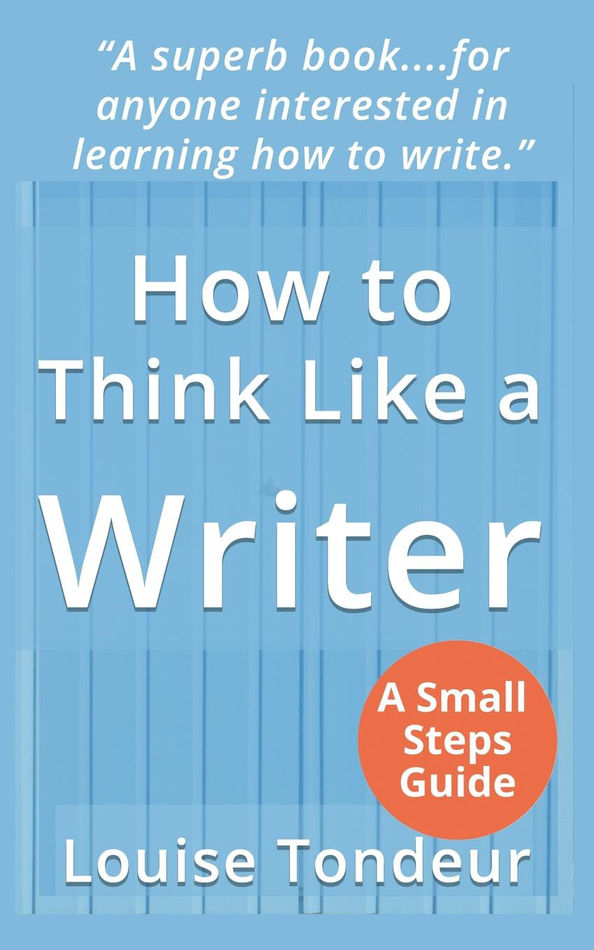Louise Tondeur How to Think Like a Writer. a Short Book for Creative Writing Students and Their Tutors william brooks t playing bigger than you are how to sell big accounts even if you re david in a world of goliaths