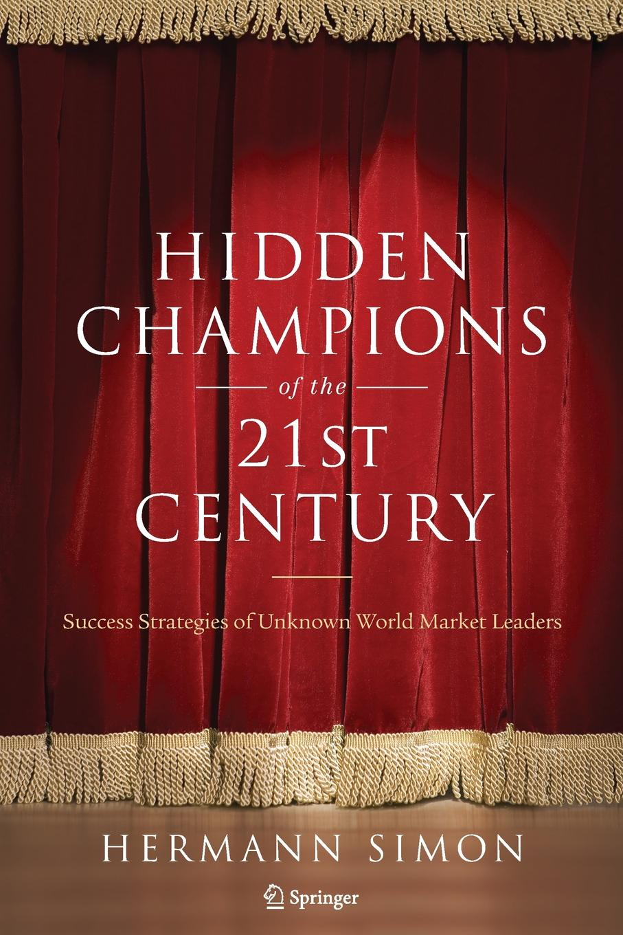 Hermann Simon Hidden Champions of the Twenty-First Century. The Success Strategies of Unknown World Market Leaders driving innovation
