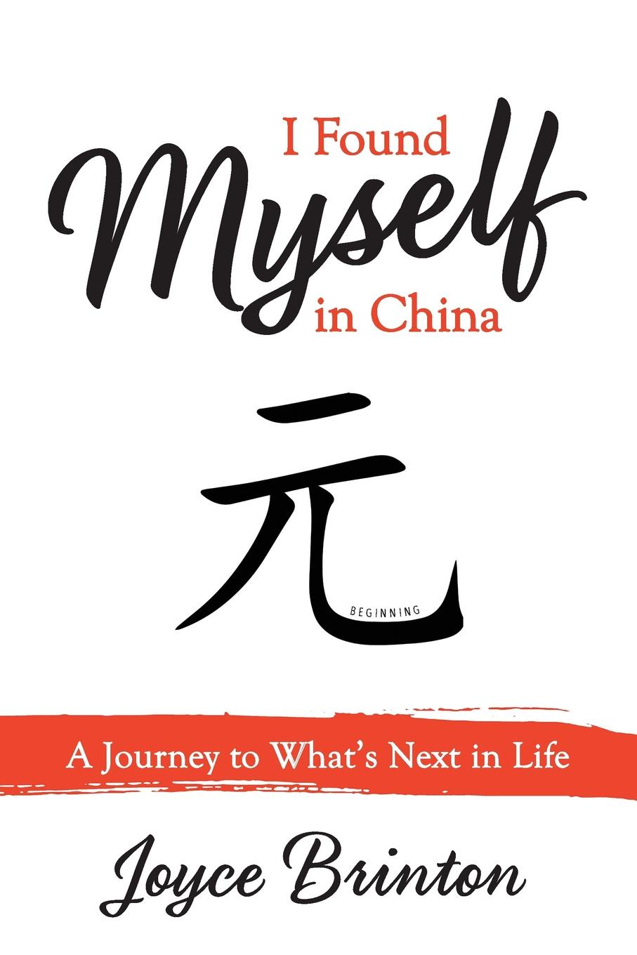 Joyce Brinton I Found Myself In China. A Journey to What.s Next in Life
