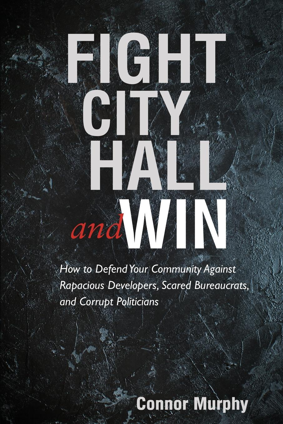 Connor Murphy Fight City Hall and Win. How to Defend Your Community against Rapacious Developers, Scared Bureaucrats, and Corrupt Politicians jordan d lewis trusted partners how companies build mutual trust and win together