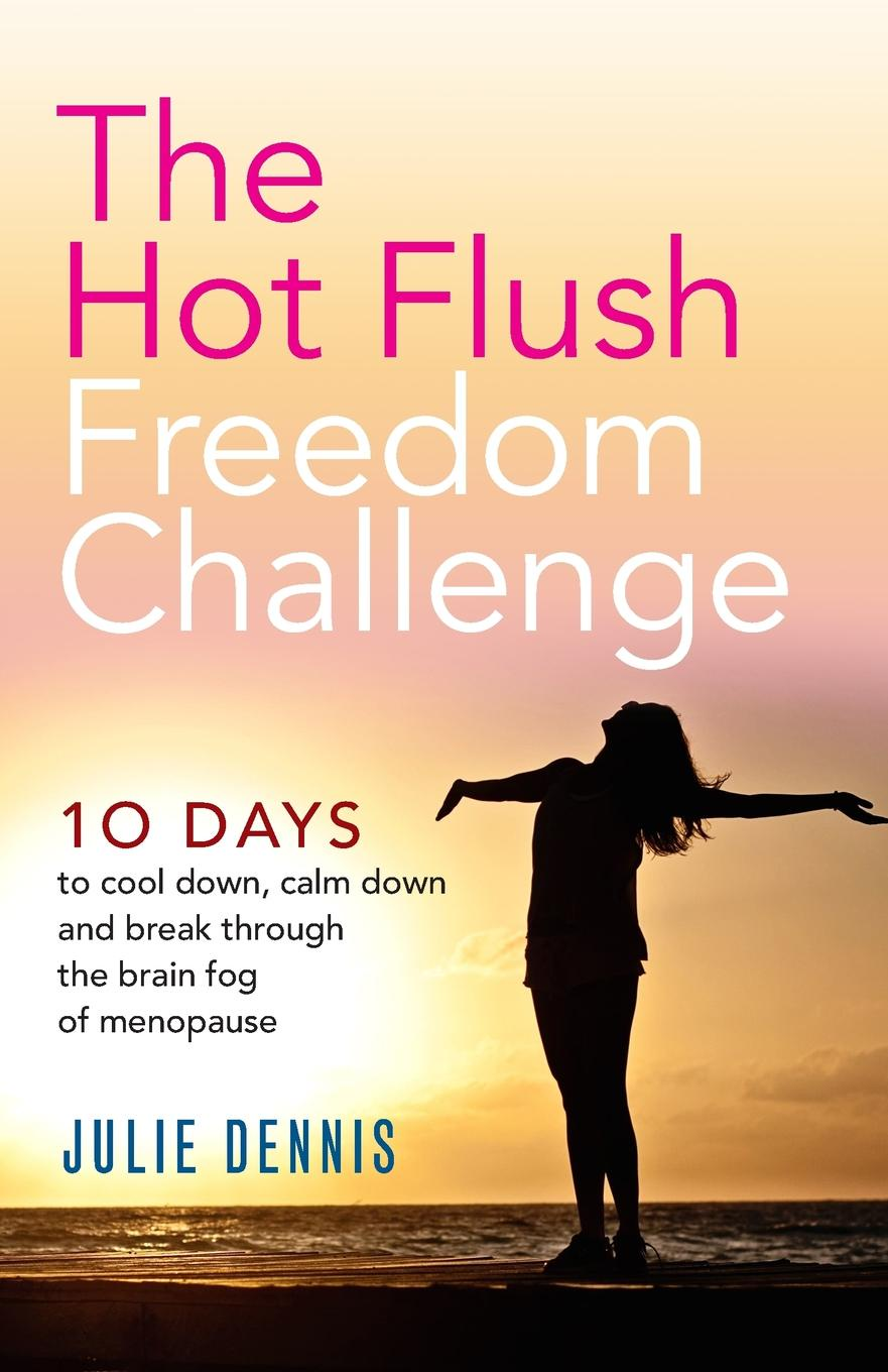 Julie Dennis The Hot Flush Freedom Challenge. 10 days to cool down, calm down and break through the brain fog of menopause цена