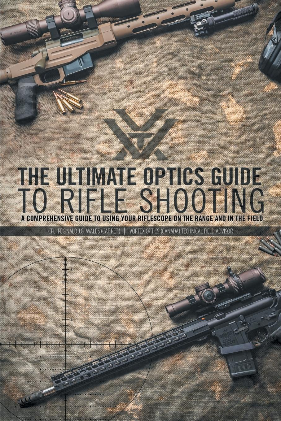CPL. Reginald J.G. Wales The Ultimate Optics Guide to Rifle Shooting. A Comprehensive Guide to Using Your Riflescope on the Range and in the Field hunting green dot illuminated laser tactical optics sight rifle airsoft air guns scopes sight green dot rifle scope laser