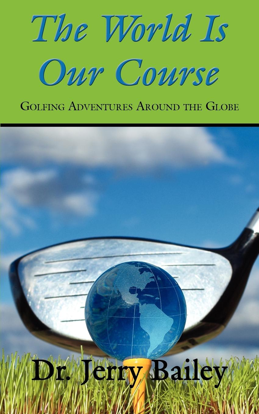 Jerry Bailey The World Is Our Course. Golfing Adventures Around the Globe golf courses