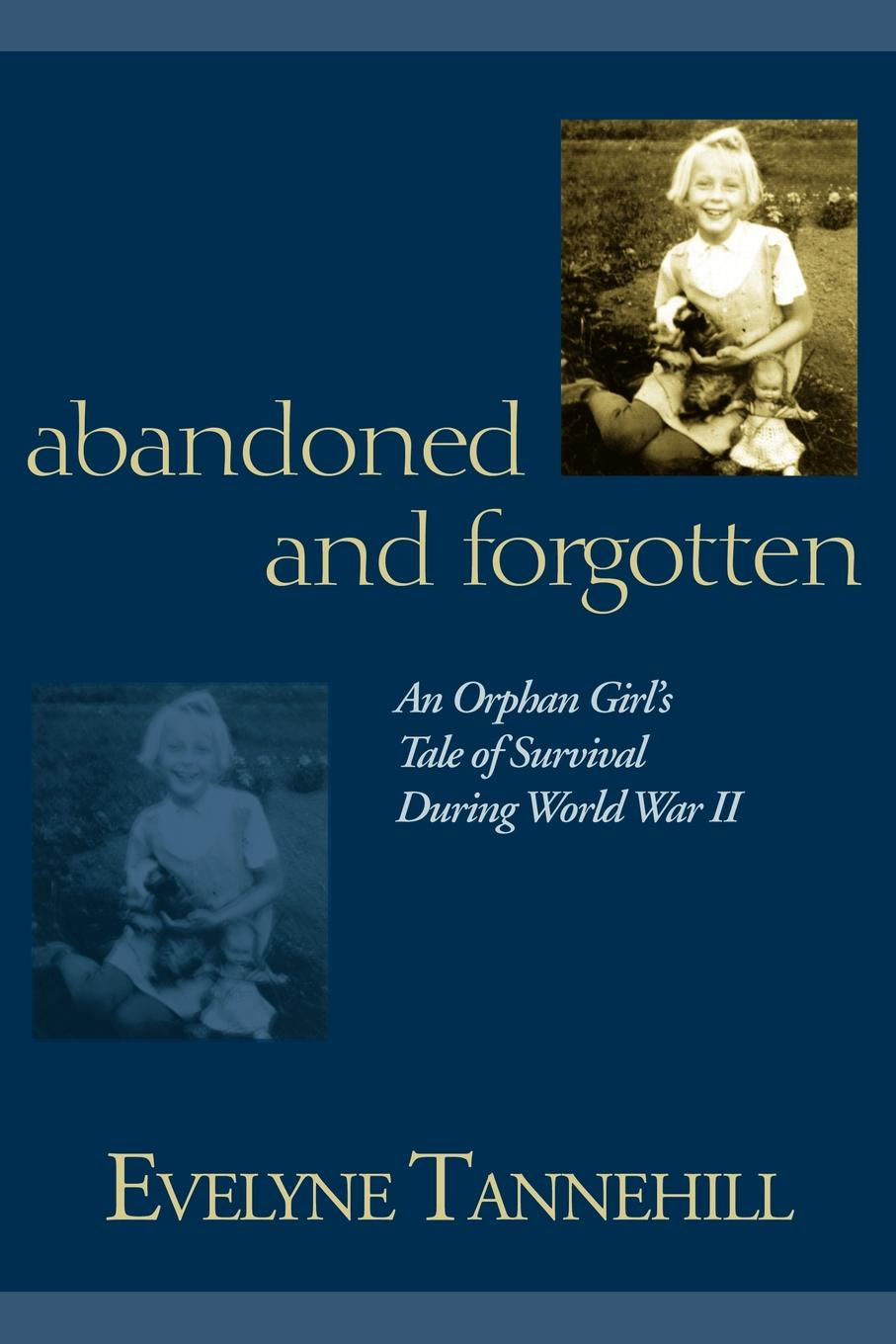 Evelyne Tannehill Abandoned and Forgotten. An Orphan Girl.s Tale of Survival During World War II the orphan s tale