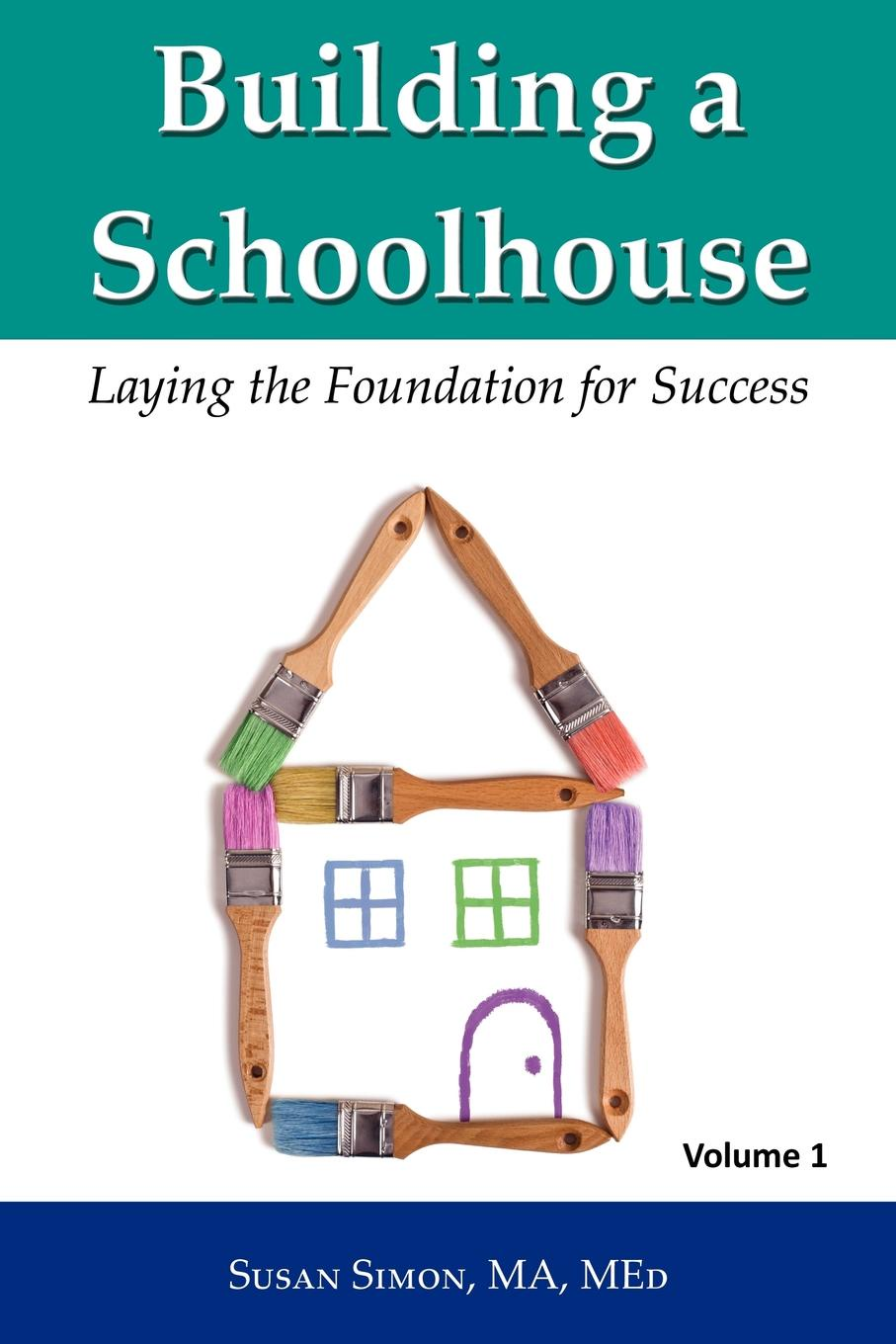 Susan Simon Building a Schoolhouse. Laying the Foundation for Success, Volume 1 sherwyn morreale building the high trust organization strategies for supporting five key dimensions of trust