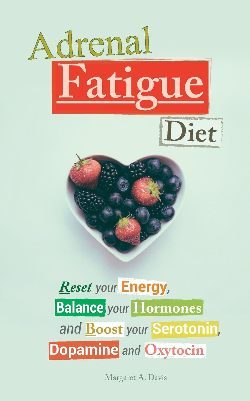 Margaret A. Davis Adrenal Fatigue Diet. Reset your Energy, Balance your Hormones and Boost your Serotonin, Dopamine and Oxytocin