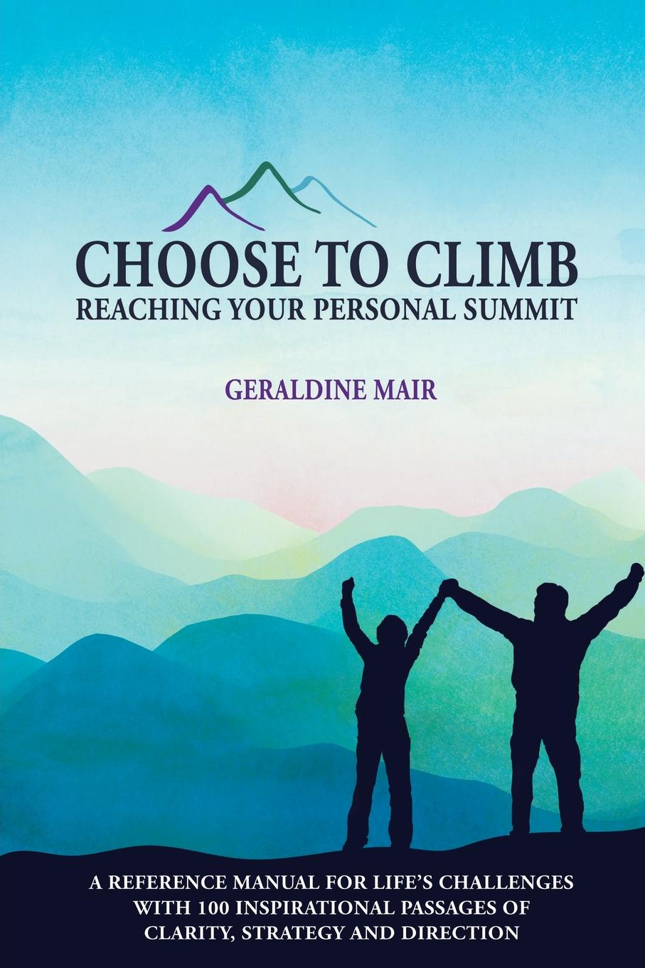 Geraldine Mair Choose to Climb - Reaching Your Personal Summit. A Reference Manual For Life.s Challenges With 100 Inspirational Passages Of Clarity, Strategy And Direction you choose