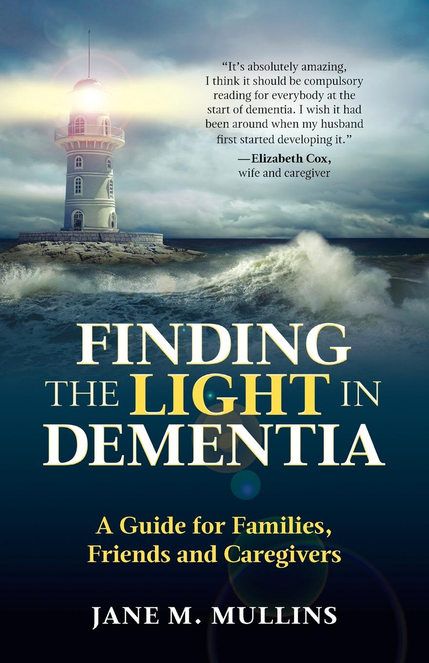 Jane M Mullins Finding the Light in Dementia. A Guide for Families, Friends and Caregivers finding ways of saying no