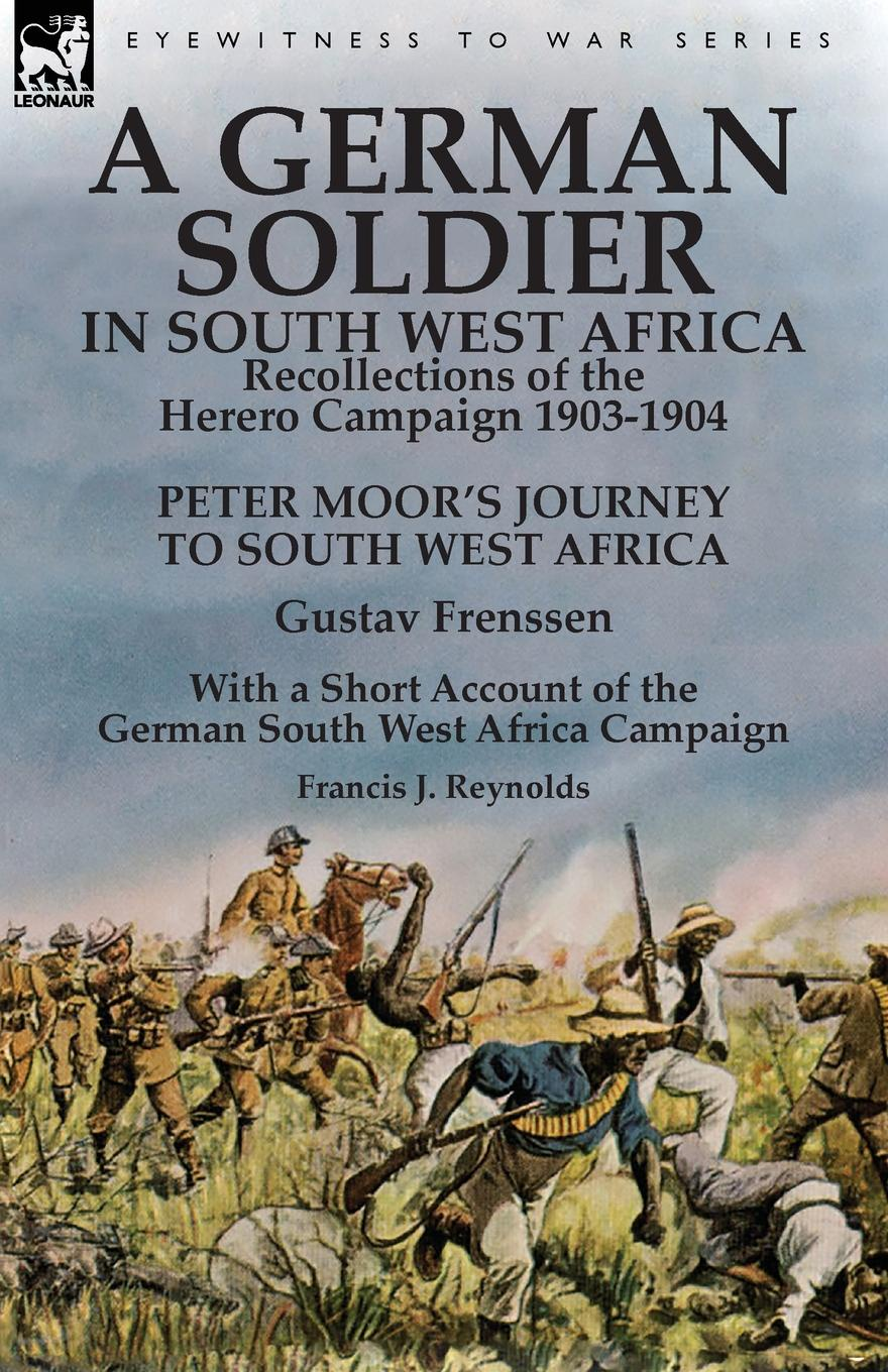 купить Gustav Frenssen, Francis J. Reynolds A German Soldier in South West Africa. Recollections of the Herero Campaign 1903-1904-Peter Moor.s Journey to South West Africa by Gustav Frenssen, With a Short Account of the German South West Africa Campaign by Francis J. Reynolds по цене 1739 рублей