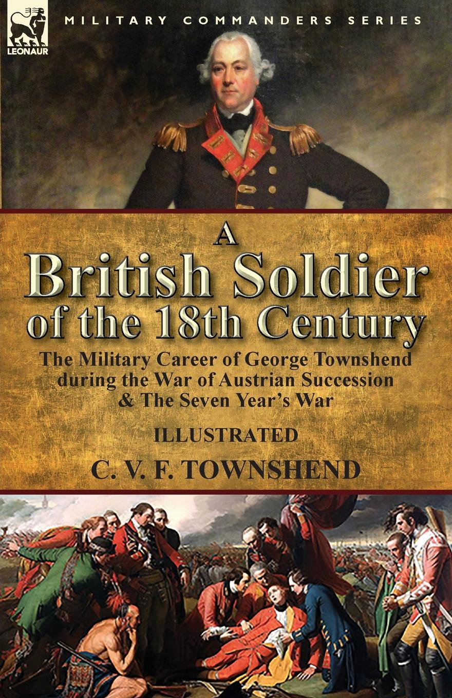 C. V. F. Townshend A British Soldier of the 18th Century. the Military Career of George Townshend during the War of Austrian Succession . The Seven Year.s War command in war
