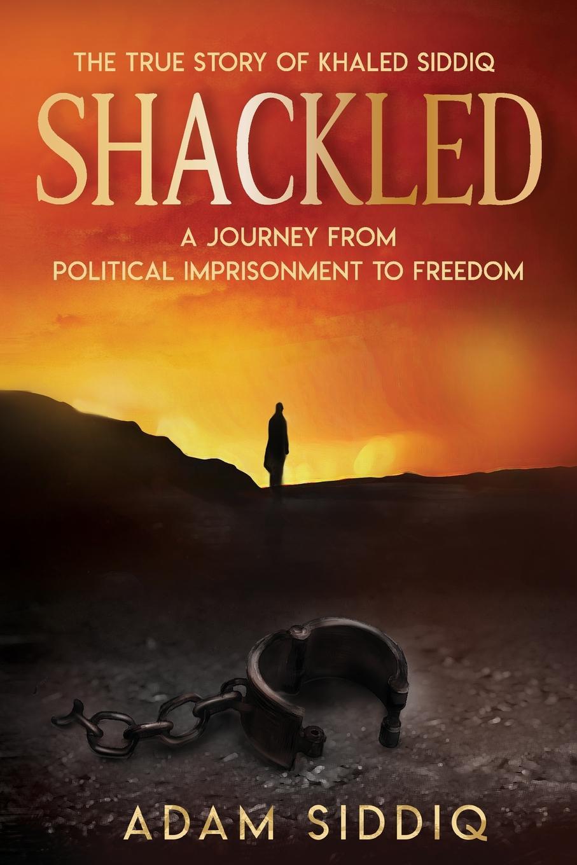 Adam Siddiq SHACKLED. A Journey From Political Imprisonment To Freedom khaled khaled ya rayi