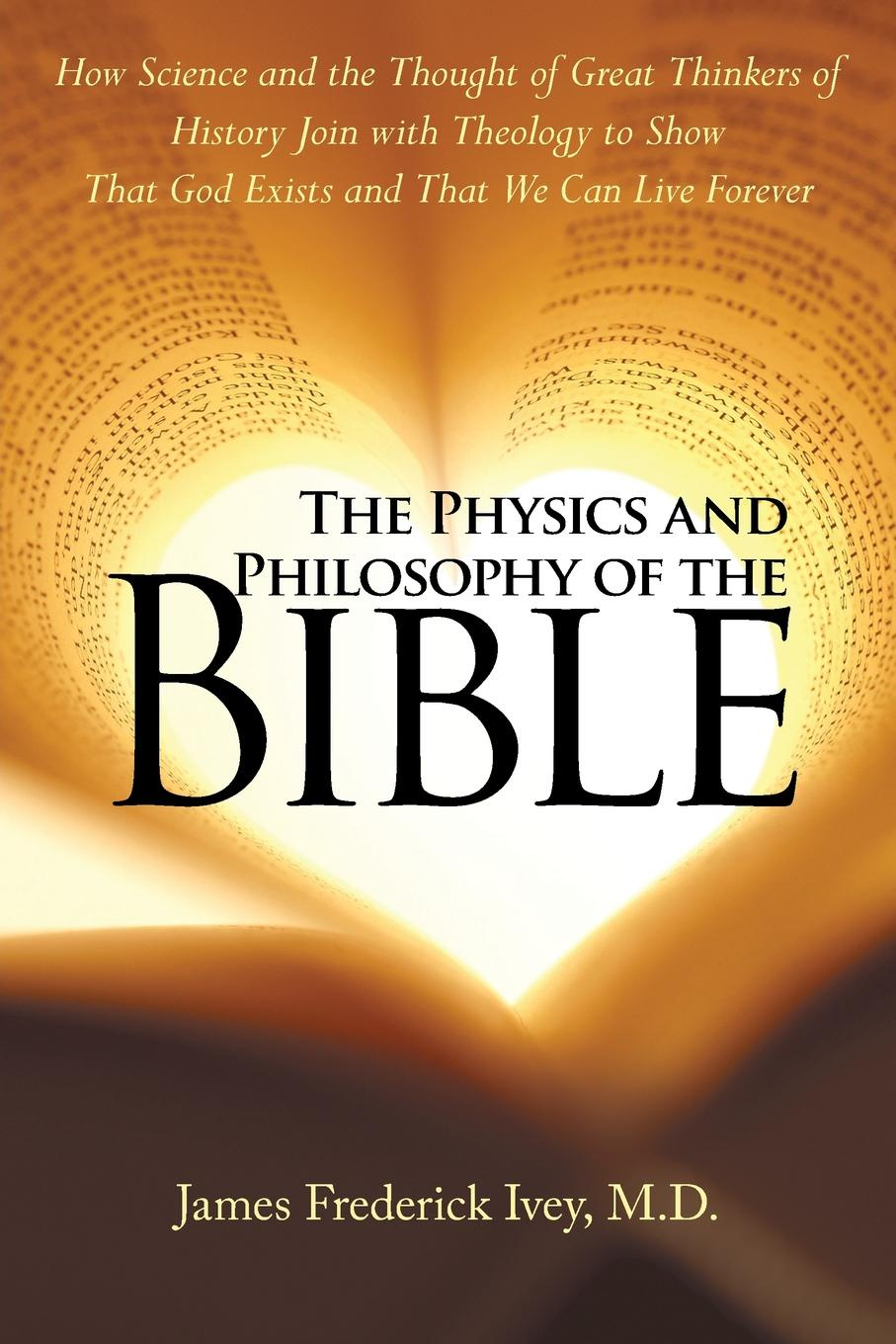 M.D. James Frederick Ivey The Physics and Philosophy of the Bible. How Science and the Thought of Great Thinkers of History Join with Theology to Show That God Exists and That We Can Live Forever history and philosophy of physics in the south cone