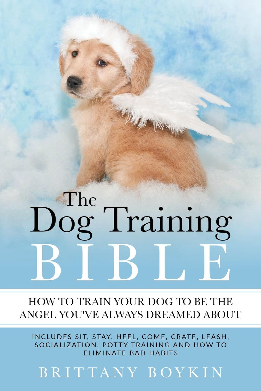 Brittany Boykin The Dog Training Bible - How to Train Your Dog to be the Angel You.ve Always Dreamed About. Includes Sit, Stay, Heel, Come, Crate, Leash, Socialization, Potty Training and How to Eliminate Bad Habits all new x men here to stay volume 2