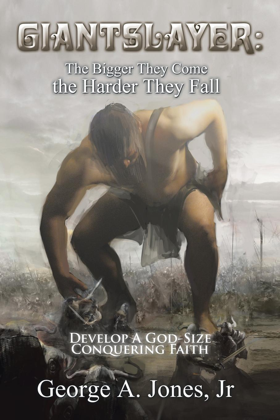 George A. Jones Jr Giantslayer. the Bigger They Come the Harder They Fall: Develop a God-Size Conquering Faith