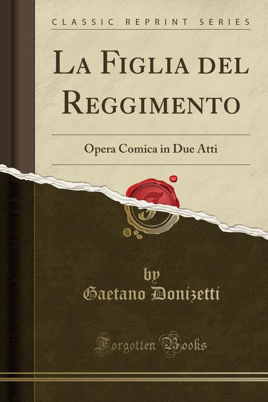 цена Gaetano Donizetti La Figlia del Reggimento. Opera Comica in Due Atti (Classic Reprint) онлайн в 2017 году