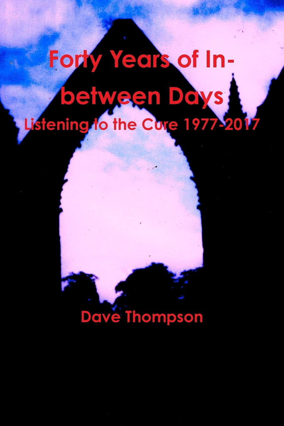 Dave Thompson Forty Years of In-between Days. Listening to the Cure 1977-2017 alcott william andrus forty years in the wilderness of pills and powders