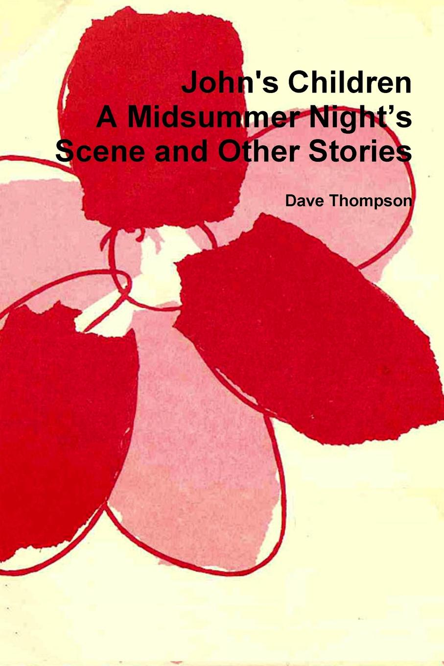 Dave Thompson John.s Children. A Midsummer Night.s Scene and Other Stories john thompson b merchants of culture the publishing business in the twenty first century