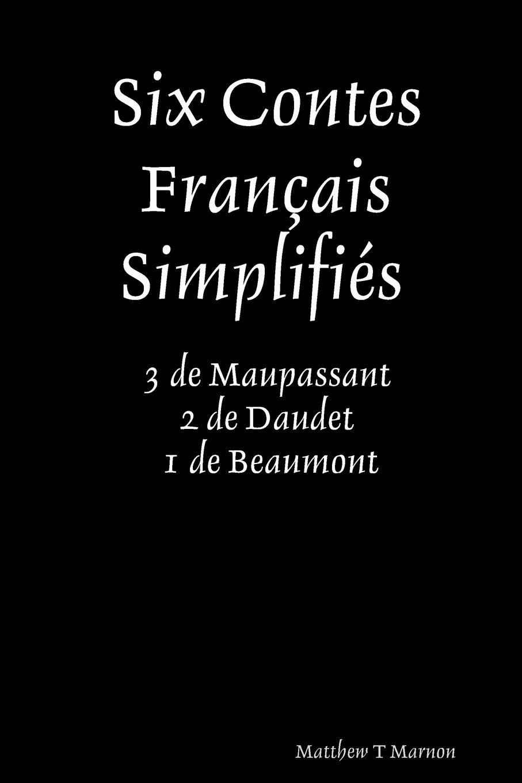 Matthew Marnon Six Contes Fran.ais SimplifiZs 3 de Maupassant 2 de Daudet 1 de Beaumont trois contes page 1