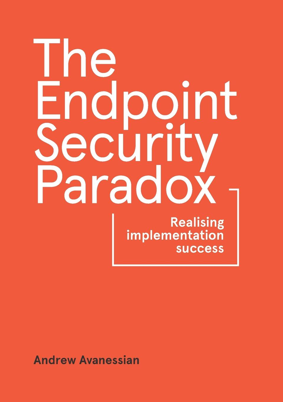 Andrew Avanessian The Endpoint Security Paradox. Realising Implementation Success andrew james cochrane johnstone defence of the honourable andrew cochrane johnstone including a view of the