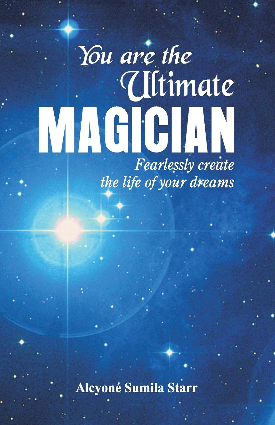 Alcyone Sumila Starr You are the Ultimate Magician. Fearlessly create the Life of Your Dreams tell me your dream