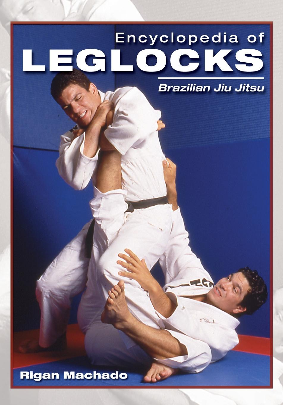 Rigan Machado Encyclopedia of Leglocks. Brazilian Jiu Jitsu weight training for martial arts the ultimate guide