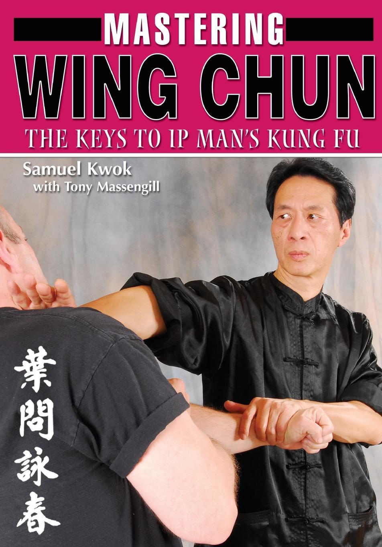 Samuel Kwok, Tony Massengill Mastering Wing Chun Kung Fu samuel kwok the weapons of wing chun