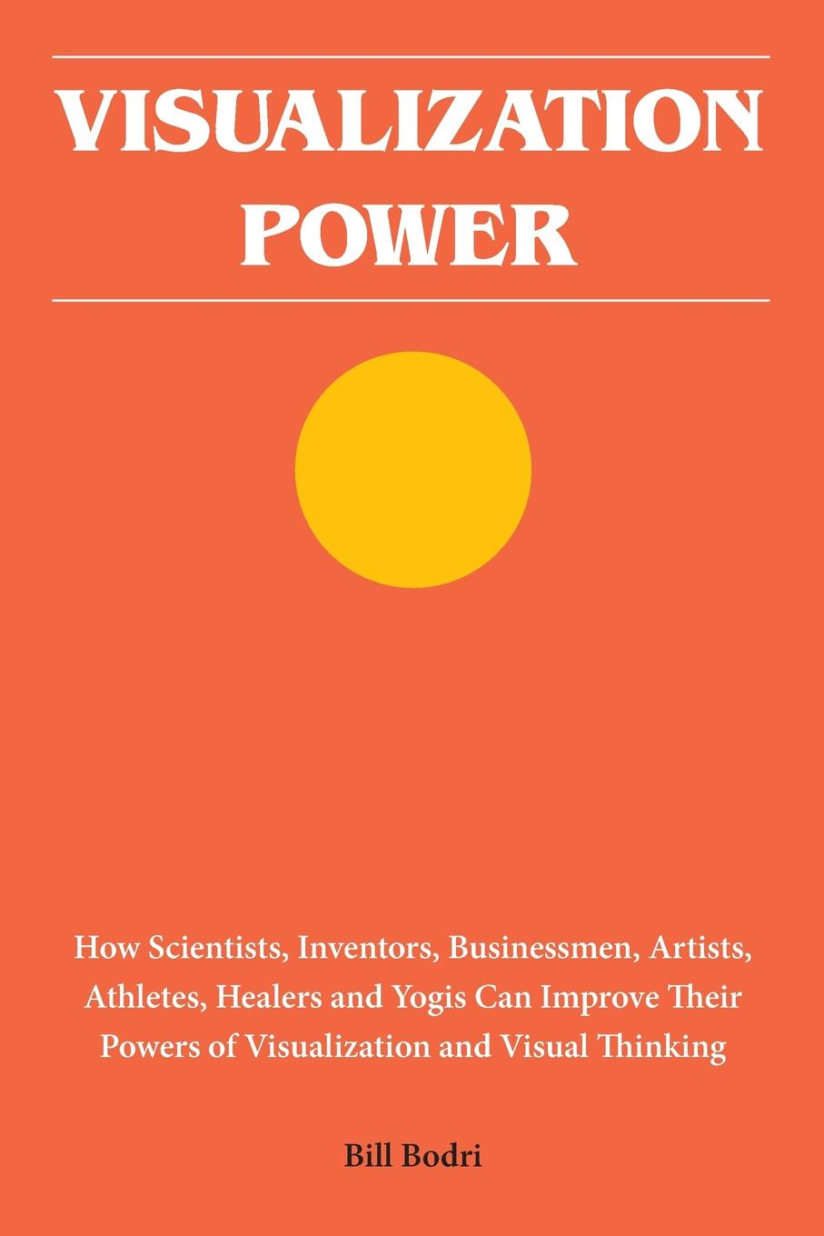 Фото - Bill Bodri Visualization Power. How Scientists, Inventors, Businessmen, Artists, Athletes, Healers and Yogis Can Improve Their Powers of Visualization and Visual Thinking terry mcmorris acquisition and performance of sports skills