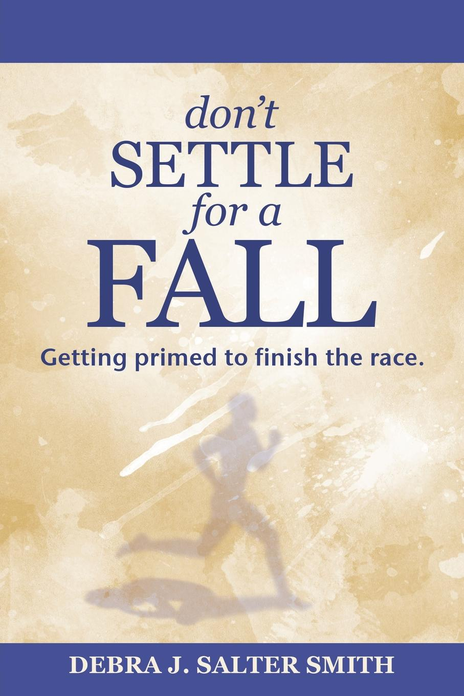 Debra J. Salter Smith Don.T Settle for a Fall. Getting Primed to Finish the Race. jurgen habermas an awareness of what is missing faith and reason in a post secular age