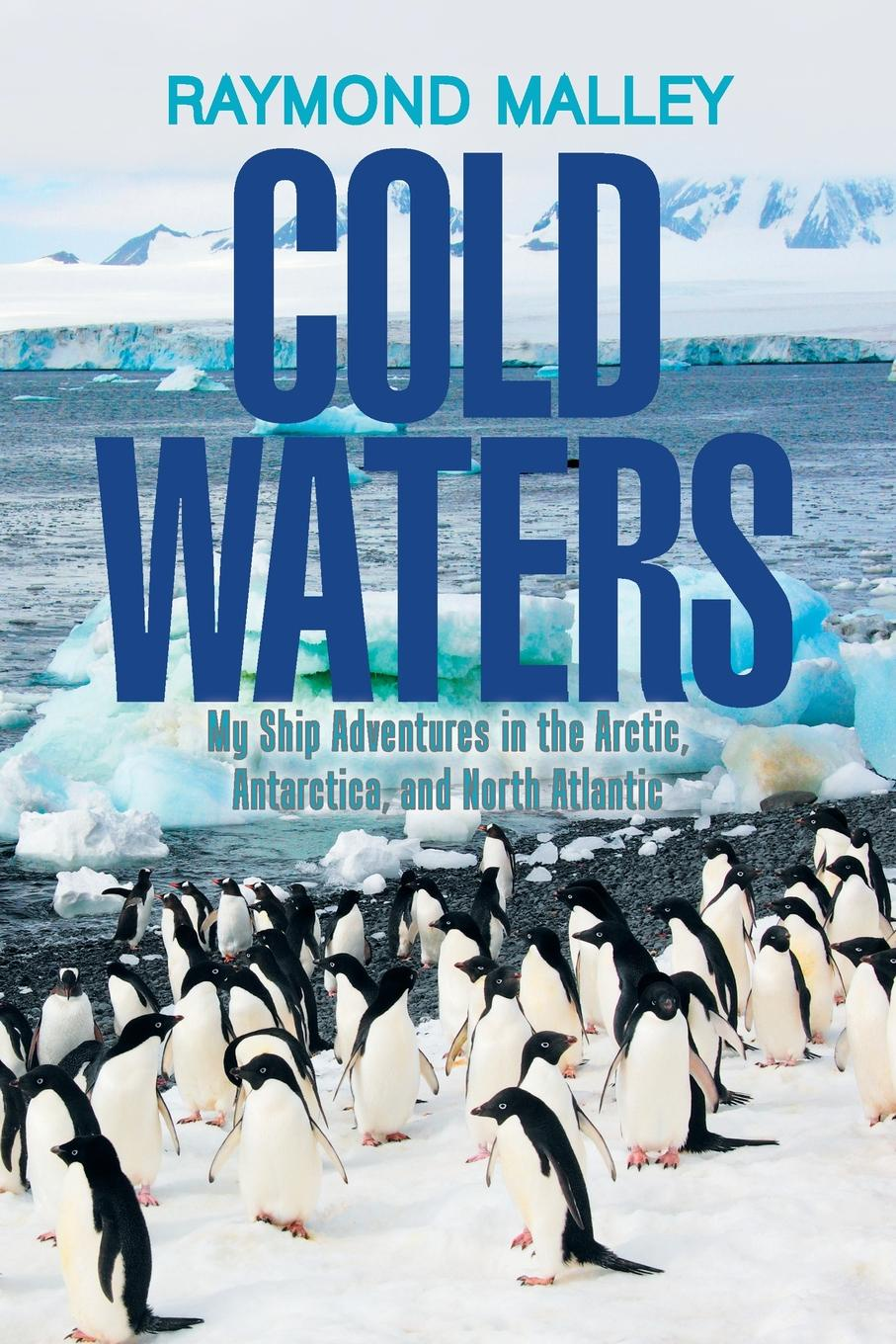 Raymond Malley Cold Waters. My Ship Adventures in the Arctic, Antarctica, and North Atlantic